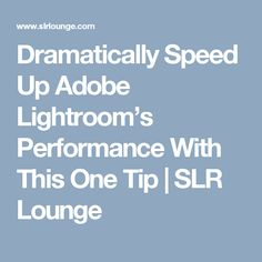 Dramatically Speed Up Adobe Lightroom's Performance With This One Tip | SLR Lounge