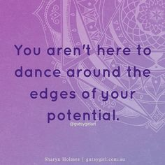 You aren't here to dance around the edges of your potential. You ask yourself 'who am I to play big?' 'who am I to own all that I am?'. You are a divine soul having a human experience but you sometimes forget your limitless potential and the unlimited possibilities that await you. Stop dancing around the edges thinking you don't deserve it or aren't enough or aren't worthy. Just stop. I'm here to tell you to dive deep into your being and become who you truly are. Show yourself courageous…