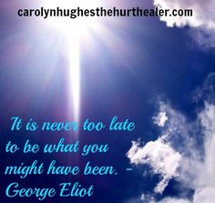 """""""It is never too late to be what you might have been."""" ~ George Eliot #quoe #inspiration http://carolynhughesthehurthealer.com/"""