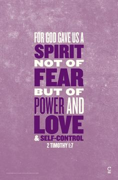 My very favorite verse. 2 Timothy 1:7 for God gave us a spirit, not of fear but of power and love and self control