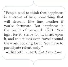 """""""People tend to think that happiness is a stroke of luck, something that will descend like fine weather if you're fortunate.  But happiness is the result of personal effort.  You fight for it, strive for it, insist upon it, and sometimes even travel around the world looking for it.  You have to participate relentlessly."""" ~""""Eat, Pray, Love"""""""