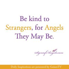 "Be kind to Strangers, for Angels They May Be.  (GaiamTV - The Spiritual ""Netflix"" TRY IT FREE! Keep it for $9.95/mth http://www.gaiamtv.com/?chan=linkshare=YAPNj7uwn.0-wgd1EmhcWMCwjdRSNcRdHw)"