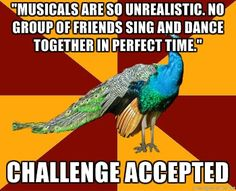 """Musicals are so unrealistic. No group of friends sing and dance together in perfect time."" ...Challenge accepted."
