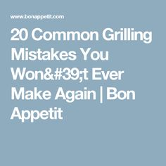20 Common Grilling Mistakes You Won't Ever Make Again   Bon Appetit