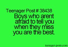 Teenager Post #38438 ~ Boys who aren't afraid to tell you when they miss you are the best. ☮
