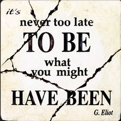 never to late... ~G. Eliot