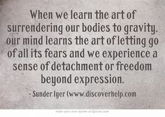 When we learn the art of surrendering our bodies to gravity, our mind learns the art of letting go of all its fears and we experience a sense of detachment or freedom beyond expression.