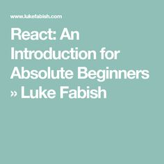 React: An Introduction for Absolute Beginners » Luke Fabish