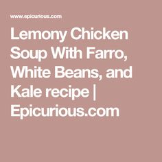 Lemony Chicken Soup With Farro, White Beans, and Kale recipe ...