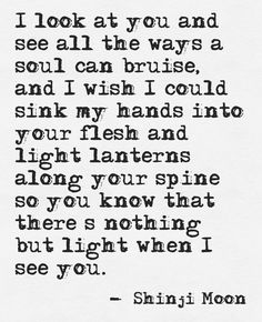 If only you could see you the way I see you.  You truly are the most beautiful soul I've ever known.