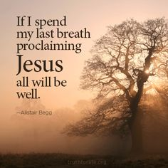 """""""If I spend my last breath proclaiming Jesus, all will be well."""" —Alistair Begg http://tru4.us/MxSq"""