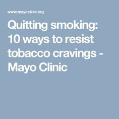 Quitting smoking: 10 ways to resist tobacco cravings - Mayo Clinic
