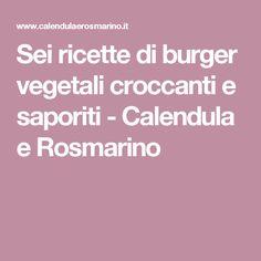 Sei ricette di burger vegetali croccanti e saporiti - Calendula e Rosmarino