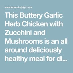 This Buttery Garlic Herb Chicken with Zucchini and Mushrooms is an all around deliciously healthy meal for dinner or one that could be broken up and containerized for meal prep. The juicy chicken, crunchy zucchini, spongy mushrooms and pleasing aroma and taste from the herbs make for a wholesome and satisfying dish.