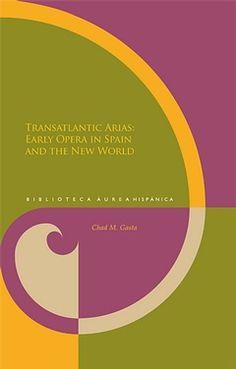 Transatlantic arias : early opera in Spain and the New World / Chad M. Gasta - [Pamplona] : Universidad de Navarra ; Madrid : Iberoamericana ; Frankfurt am Main : Vervuert, 2013