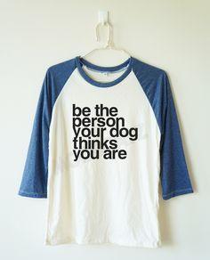 Be the person your dog thinks you are shirt word shirt funny shirt baseball tee baseball tshirt 3/4 long sleeve tee women tshirt men tshirt by MoodCatz on Etsy https://www.etsy.com/listing/241293136/be-the-person-your-dog-thinks-you-are