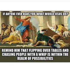 My response when people portray Jesus to be some smiley passive hippie. He could handle his business righteously too. Haha