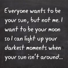 Everyone wants to be your Sun, but not me. I want to be your Moon so I can light up your darkest moments when your Sun isn't around.