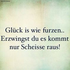 Glück Ha ha oh man, das ist echt gut :-):-)( luck is like a fart if you try to hard there's only shit coming out) Words Quotes, Life Quotes, Sayings, Best Quotes, Funny Quotes, Funny Pics, German Quotes, More Than Words, True Words