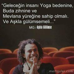 Geleceğin insanı Yoga bedenine, Buda zihnine ve Mevlana yüreğine sahip olmalı. Ve aşkla gülümsemeli... Mert Güler