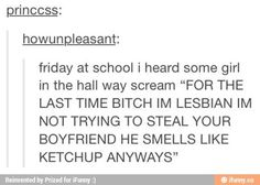 """He smells like ketchup anyways"""
