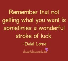"""Dalai Lama Quote """"Remember that not getting what you want is sometimes a wonderful stroke of luck."""""""