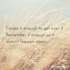Forget it enough to get over it. Remember it enough so it doesn't happen again.