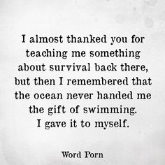"""The ocean never handed to me the gift of swimming. I gave it to myself. I'm glad this quote exists. I never understood why you were supposed to thank the people who put you through shit because they """"taught you something"""". No. You learned that on your own. Out of necessity."""