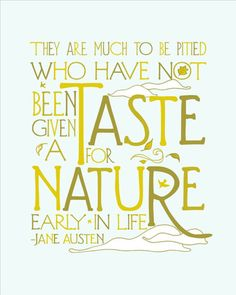 They are much to be pitied who have not been given a taste for nature early in life.     Jane Austen