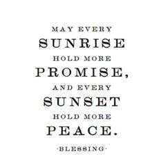 QUOTE: Sunrise and Sunset Blessing.  I like this one!