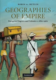 Geographies of empire : European empires and colonies, c. 1880-1960 / Robin A. Butlin. Cambridge University Press, 2009