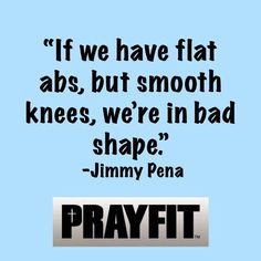 I am feeling better about my spiritual shape than my physical one.