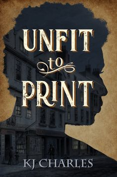 Title: Unfit to Print Author: KJ Charles Published: July 2018 Publisher: Self-Published/KJC Books Cover Artist: Lennan Adams/Lexiconic Design Genre: Historical Romance; Long Lost Friend, Stuck In The Middle, Historical Romance, What To Read, Romance Novels, Book Photography, Reading Online, Books To Read, This Book