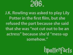 """Harry Potter Facts J. Rowling was asked to play Lily Potter in the first film, but she refused the part because she said that she was """"not cut out to be an actress"""" because she'd """"mess-up somehow"""". Harry Potter Fun Facts, Harry Potter Quotes, Harry Potter Books, Harry Potter Love, Harry Potter Fandom, Harry Potter World, No Muggles, Lily Potter, Hp Facts"""