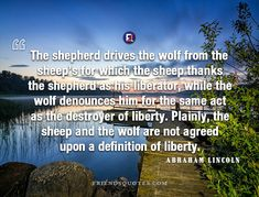 Abraham Lincoln Quote shepherd drives wolf - The shepherd drives the wolf from the sheep's for which the sheep thanks the shepherd as his liberator, while the wolf denounces him for the same act as the destroyer of liberty. Plainly, the sheep and the wolf are not agreed upon a definition of liberty.  - #Abraham_Lincoln _ #Abraham_Lincoln, #Act, #Agreed, #American, #Definition, #Denounces, #Destroyer, #Drives, #Him, #Liberator, #Liberty, #Lincoln, #Plainly, #Popular_Auth Definition Of Liberty, Abraham Lincoln Quotes, The Shepherd, Positive Thoughts, Definitions, Sheep, Acting, Wolf, Thankful