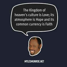 """""""The Kingdom of heaven's culture is Love, its atmosphere is Hope and its common currency is Faith."""" #mylesmunroe"""