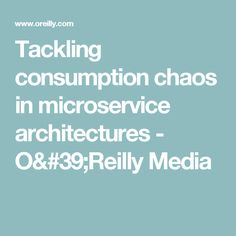 Tackling consumption chaos in microservice architectures - O'Reilly Media