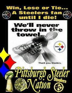 "On second thought, scratch that ""until I die"" BS.  I'LL BE A STEELERS FAN IN THE AFTERLIFE TOO! I ain't gonna let a little detail like death destroy my love for the Steelers. The Black and Gold ain't just in my blood, it's in my soul!"