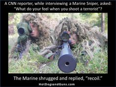 """A CNN reporter, while interviewing a Marine Sniper, asked:  """"What do your feel when you shoot a terrorist""""?  The Marine shrugged and replied, """"recoil."""""""