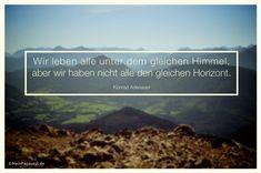 Mein Papa sagt...  Wir leben alle unter dem gleichen Himmel, aber wir haben nicht alle den gleichen Horizont. Konrad Adenauer  #Zitate #deutsch #quotes      Weisheiten & Zitate TÄGLICH NEU auf www.MeinPapasagt.de