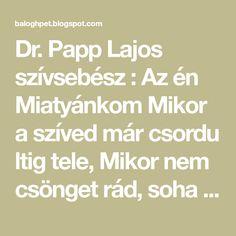 Dr. Papp Lajos szívsebész : Az én Miatyánkom Mikor a szíved már csordu ltig tele, Mikor nem csönget rád, soha senki se, Mikor sötét felhő...