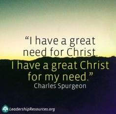 """""""I have a great need for Christ: I have a great Christ for my need."""" ― Charles H. Spurgeon"""