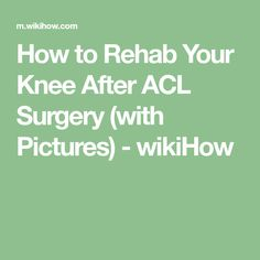 How to Rehab Your Knee After ACL Surgery (with Pictures) - wikiHow