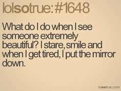 What do I do when I see someone extremely beautiful? I stare, smile and when I get tired, I put the mirror down.