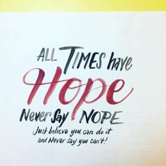 """All times have hope. Never say nope. Just believe you can do it and never say you can't!"""