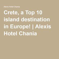 Crete, a Top 10 island destination in Europe! | Alexis Hotel Chania