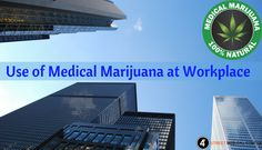 Learn how medical marijuana can be used at workplace.
