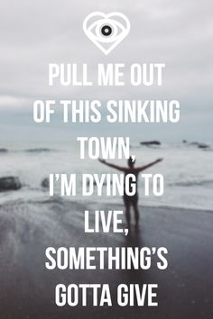PULL ME OUT OF THIS SINKING TOWN, I'M DYING TO LIVE, SOMETHING'S GOTTA GIVE