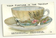 """Your Fortune in the Tea-Cup"" postcard, ""If your fate you want to know / What's in store this cup will show / Within it you will find a key / To read the Future's mystery""  c. 1920s"