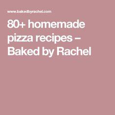 80+ homemade pizza recipes – Baked by Rachel